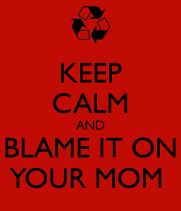 keep-calm-and-blame-it-on-your-mom